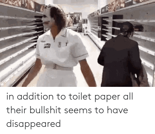 disappeared: in addition to toilet paper all their bullshit seems to have disappeared