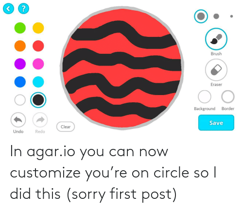 agar: In agar.io you can now customize you're on circle so I did this (sorry first post)