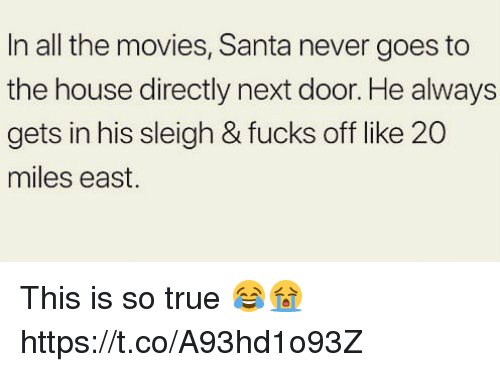 Movies, True, and House: In all the movies, Santa never goes to  the house directly next door. He always  gets in his sleigh & fucks off like 20  miles east. This is so true 😂😭 https://t.co/A93hd1o93Z