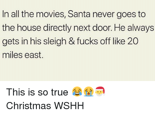 Christmas, Memes, and Movies: In all the movies, Santa never goes to  the house directly next door. He always  gets in his sleigh & fucks off like 20  miles east. This is so true 😂😭🎅 Christmas WSHH