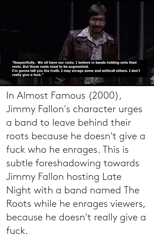 Jimmy Fallon: In Almost Famous (2000), Jimmy Fallon's character urges a band to leave behind their roots because he doesn't give a fuck who he enrages. This is subtle foreshadowing towards Jimmy Fallon hosting Late Night with a band named The Roots while he enrages viewers, because he doesn't really give a fuck.