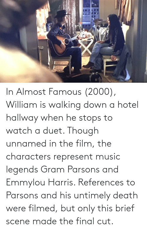 duet: In Almost Famous (2000), William is walking down a hotel hallway when he stops to watch a duet. Though unnamed in the film, the characters represent music legends Gram Parsons and Emmylou Harris. References to Parsons and his untimely death were filmed, but only this brief scene made the final cut.