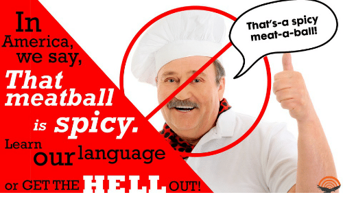 America, Spicy, and Meat: in  America  That's-a spicy  meat-a-ball!  we say  That  meatball  is Sp1CY.  Learn  ourlanguage  or GET THE  OUT!