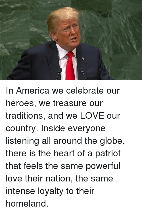 America, Love, and Heart: In America we celebrate our heroes, we treasure our traditions, and we LOVE our country.  Inside everyone listening all around the globe, there is the heart of a patriot that feels the same powerful love their nation, the same intense loyalty to their homeland.