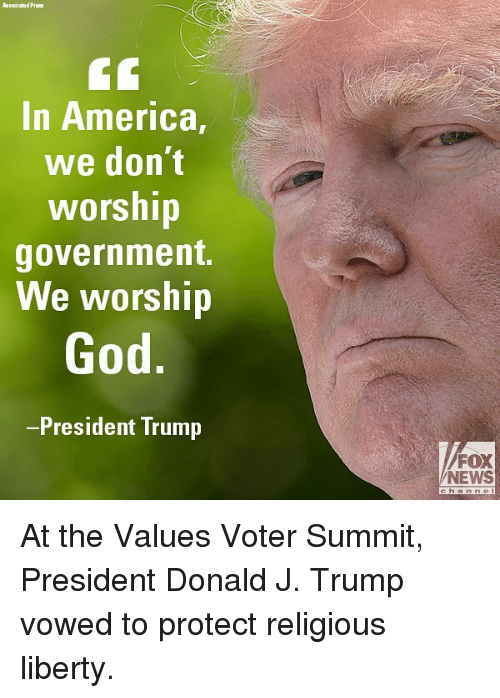 America, God, and Memes: In America,  we don't  worship  government.  We worship  God  President Trump  FOX  NEWS At the Values Voter Summit, President Donald J. Trump vowed to protect religious liberty.