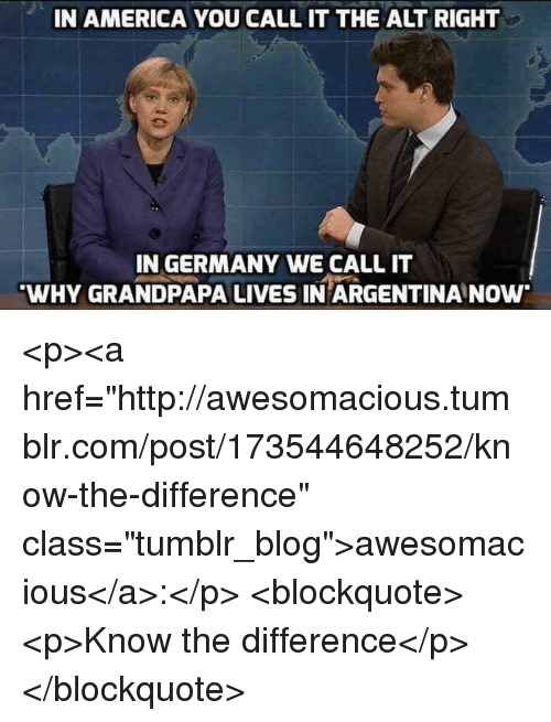 "alt-right: IN AMERICA YOU CALL IT THE ALT RIGHT  IN GERMANY WE CALL IT  WHY GRANDPAPA LIVES IN ARGENTINA NOw <p><a href=""http://awesomacious.tumblr.com/post/173544648252/know-the-difference"" class=""tumblr_blog"">awesomacious</a>:</p>  <blockquote><p>Know the difference</p></blockquote>"