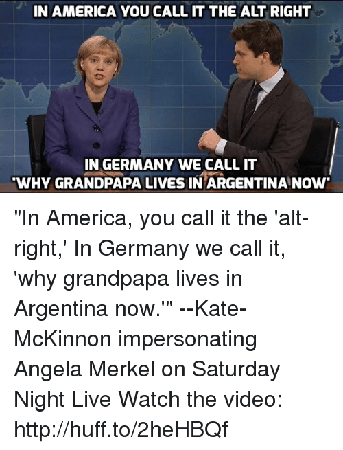 "Impersonable: IN AMERICA YOU CALL IT THE ALT RIGHT  IN GERMANY WE CALL IT  WHY GRANDPAPA LIVES IN ARGENTINA NOW ""In America, you call it the 'alt-right,' In Germany we call it, 'why grandpapa lives in Argentina now.'"" --Kate-McKinnon impersonating Angela Merkel on Saturday Night Live  Watch the video: http://huff.to/2heHBQf"