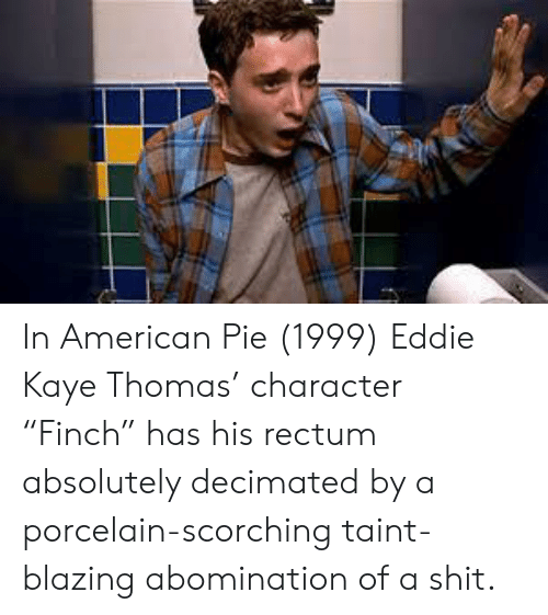 """Kaye: In American Pie (1999) Eddie Kaye Thomas' character """"Finch"""" has his rectum absolutely decimated by a porcelain-scorching taint-blazing abomination of a shit."""
