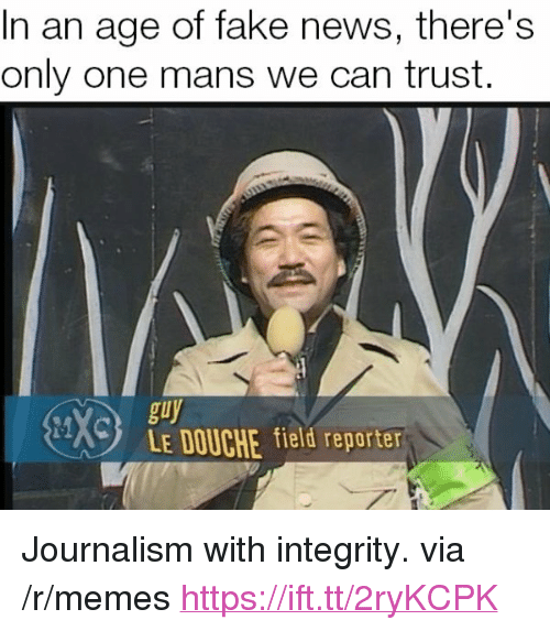 "Fake, Memes, and News: In an age of fake news, there's  only one mans we can trust.  en  guy  LE DOUCHE field reporter <p>Journalism with integrity. via /r/memes <a href=""https://ift.tt/2ryKCPK"">https://ift.tt/2ryKCPK</a></p>"