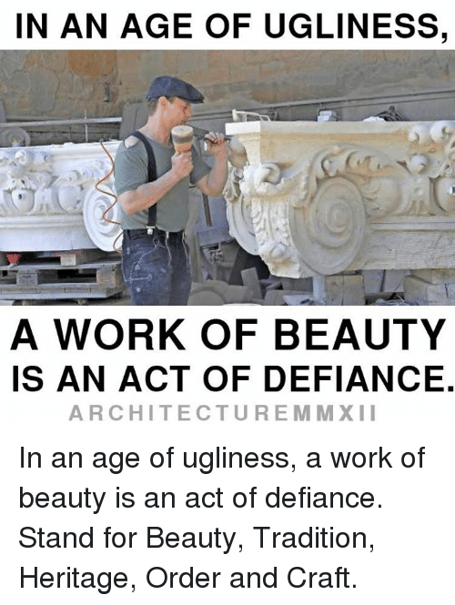 Defiance: IN AN AGE OF UGLINESS,  A WORK OF BEAUTY  IS AN ACT OF DEFIANCE  ARCHITECTURE MM XII In an age of ugliness, a work of beauty is an act of defiance.  Stand for Beauty, Tradition, Heritage, Order and Craft.