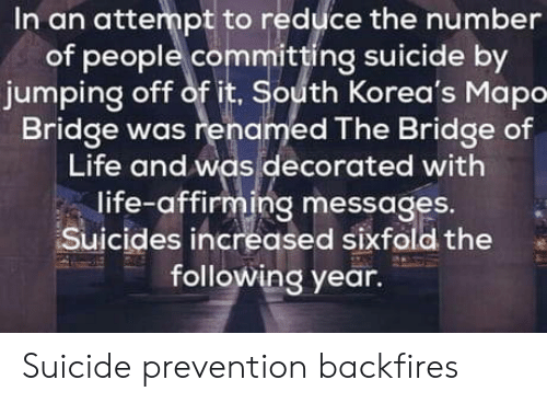 Committing Suicide: In an attempt to reduce the number  of people committing suicide by  jumping off of it, South Korea's Mapo  Bridge was renamed The Bridge of  Life and was decorated with  life-affirming messages.  Suicides increased sixfold the  following year. Suicide prevention backfires
