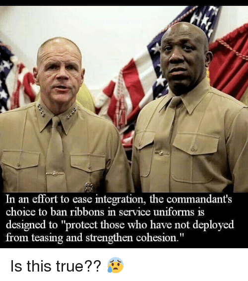"teasing: In an effort to ease integration, the commandant's  choice to ban ribbons in service uniforms is  designed to ""protect those who have not deployed  from teasing and strengthen cohesion."" Is this true?? 😰"