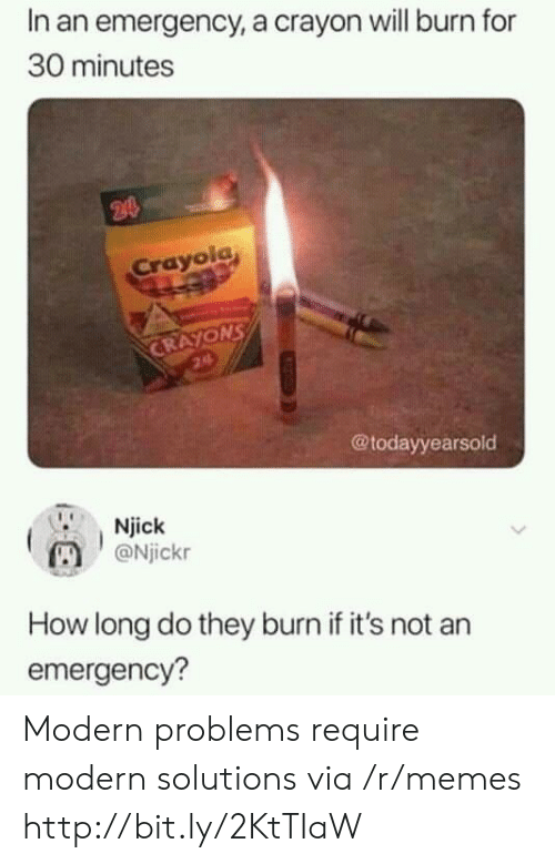 crayons: In an emergency, a crayon will burn for  30 minutes  24  Crayola  CRAYONS  24  @todayyearsold  Njick  @Njickr  How long do they burn if it's not an  emergency? Modern problems require modern solutions via /r/memes http://bit.ly/2KtTIaW