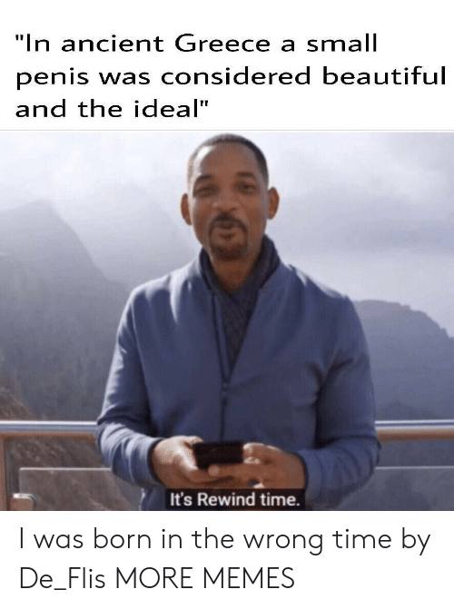 "Wrong Time: ""In ancient Greece a small  penis was considered beautiful  and the ideal""  It's Rewind time. I was born in the wrong time by De_Flis MORE MEMES"