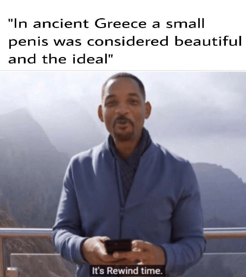 """Greece: """"In ancient Greece a small  penis was considered beautiful  and the ideal""""  It's Rewind time."""