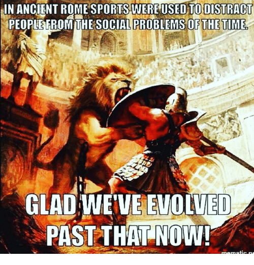 Rome: IN ANCIENT ROME SPORTS WEREUSEDTO DISTRACT  PEOPIEFROMTHE SOCIAL  PROBLEMS OF THE TIME,  GLAD WEVE EVOLVED  PAST THAT NOW