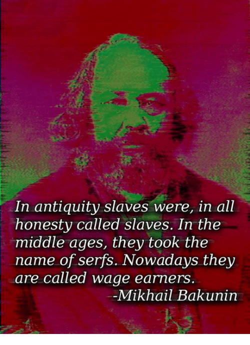 antiquated: In antiquity slaves were, in all  honesty called slaves. In the  middle ages, they took the  name of serfs. Nowadays they  are called wage earners  Mikhail Bakunin