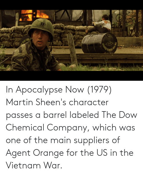 agent orange: In Apocalypse Now (1979) Martin Sheen's character passes a barrel labeled The Dow Chemical Company, which was one of the main suppliers of Agent Orange for the US in the Vietnam War.