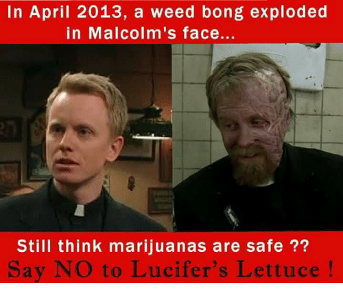 Memes, Weed, and April: In April 2013, a weed bong exploded  in Malcolm's face...  Still think marijuanas are safe ??  Say NO to Lucifer's Lettuce!