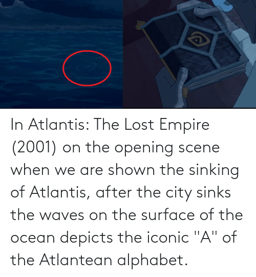 "Empire: In Atlantis: The Lost Empire (2001) on the opening scene when we are shown the sinking of Atlantis, after the city sinks the waves on the surface of the ocean depicts the iconic ""A"" of the Atlantean alphabet."