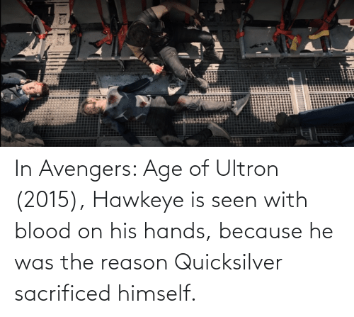 quicksilver: In Avengers: Age of Ultron (2015), Hawkeye is seen with blood on his hands, because he was the reason Quicksilver sacrificed himself.
