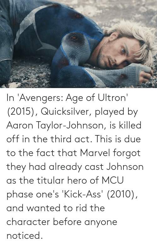 quicksilver: In 'Avengers: Age of Ultron' (2015), Quicksilver, played by Aaron Taylor-Johnson, is killed off in the third act. This is due to the fact that Marvel forgot they had already cast Johnson as the titular hero of MCU phase one's 'Kick-Ass' (2010), and wanted to rid the character before anyone noticed.