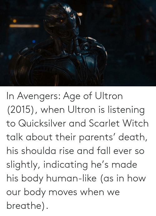 quicksilver: In Avengers: Age of Ultron (2015), when Ultron is listening to Quicksilver and Scarlet Witch talk about their parents' death, his shoulda rise and fall ever so slightly, indicating he's made his body human-like (as in how our body moves when we breathe).