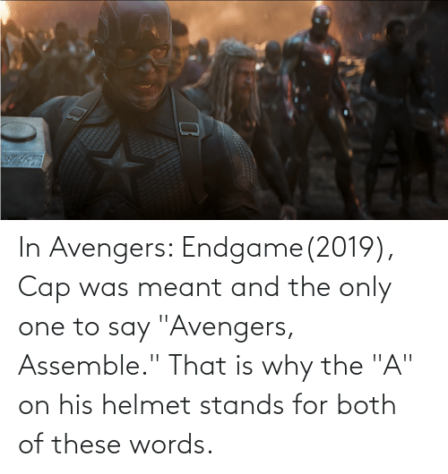 "stands for: In Avengers: Endgame(2019), Cap was meant and the only one to say ""Avengers, Assemble."" That is why the ""A"" on his helmet stands for both of these words."