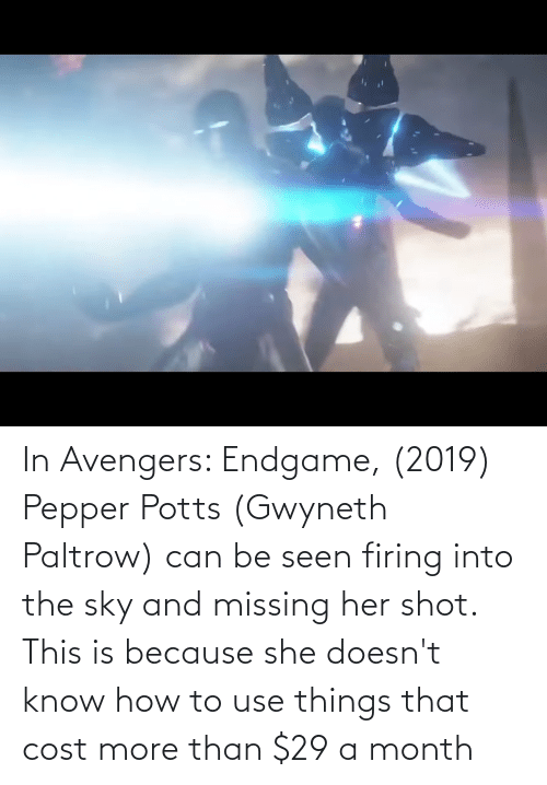 pepper potts: In Avengers: Endgame, (2019) Pepper Potts (Gwyneth Paltrow) can be seen firing into the sky and missing her shot. This is because she doesn't know how to use things that cost more than $29 a month