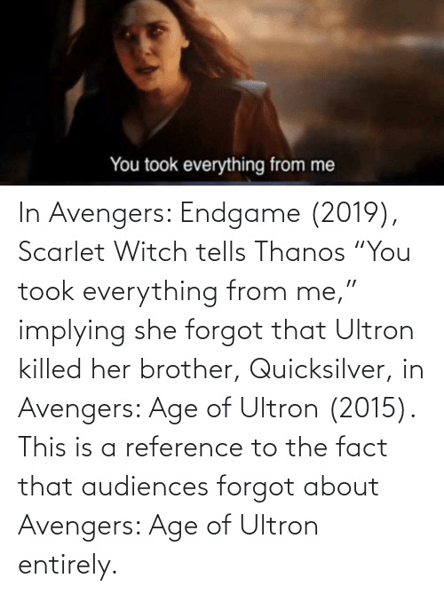 """quicksilver: In Avengers: Endgame (2019), Scarlet Witch tells Thanos """"You took everything from me,"""" implying she forgot that Ultron killed her brother, Quicksilver, in Avengers: Age of Ultron (2015). This is a reference to the fact that audiences forgot about Avengers: Age of Ultron entirely."""