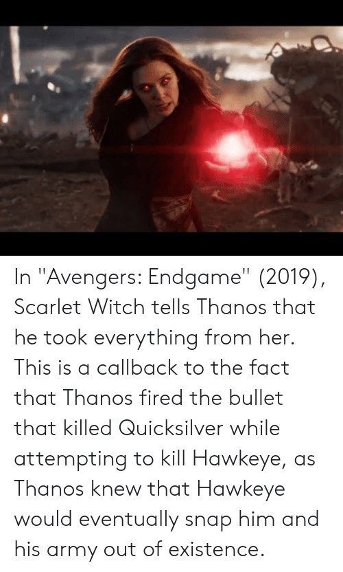 """quicksilver: In """"Avengers: Endgame"""" (2019), Scarlet Witch tells Thanos that he took everything from her. This is a callback to the fact that Thanos fired the bullet that killed Quicksilver while attempting to kill Hawkeye, as Thanos knew that Hawkeye would eventually snap him and his army out of existence."""
