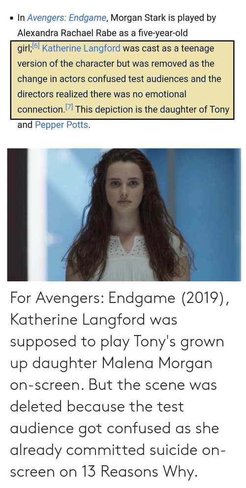 pepper potts: In Avengers: Endgame, Morgan Stark is played by  Alexandra Rachael Rabe as a five-year-old  girl;6 Katherine Langford was cast as a teenage  version of the character but was removed as the  change in actors confused test audiences and the  directors realized there was no emotional  connection.7 This depiction is the daughter of Tony  and Pepper Potts.  A& For Avengers: Endgame (2019), Katherine Langford was supposed to play Tony's grown up daughter Malena Morgan on-screen. But the scene was deleted because the test audience got confused as she already committed suicide on-screen on 13 Reasons Why.