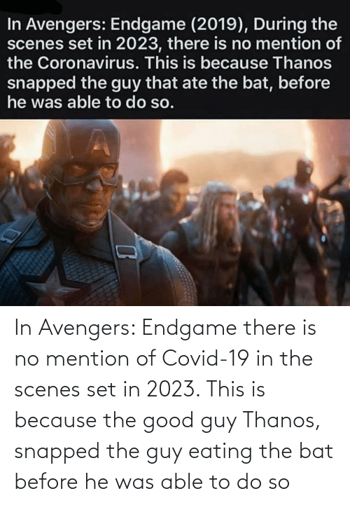 scenes: In Avengers: Endgame there is no mention of Covid-19 in the scenes set in 2023. This is because the good guy Thanos, snapped the guy eating the bat before he was able to do so
