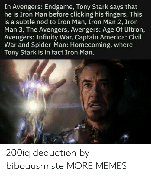 Civil War: In Avengers: Endgame, Tony Stark says that  he is Iron Man before clicking his fingers. This  is a subtle nod to Iron Man, Iron Man 2, Iron  Man 3, The Avengers, Avengers: Age Of Ultron,  Avengers: Infinity War, Captain America: Civil  War and Spider-Man: Homecoming, where  Tony Stark is in fact Iron Man. 200iq deduction by bibouusmiste MORE MEMES