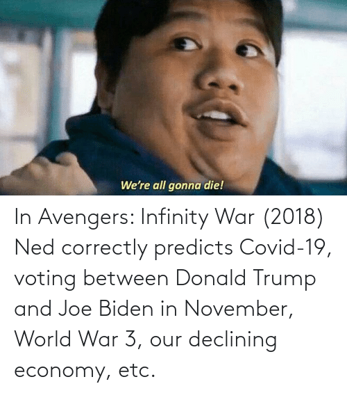 world war: In Avengers: Infinity War (2018) Ned correctly predicts Covid-19, voting between Donald Trump and Joe Biden in November, World War 3, our declining economy, etc.