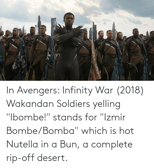 "stands for: In Avengers: Infinity War (2018) Wakandan Soldiers yelling ""Ibombe!"" stands for ""Izmir Bombe/Bomba"" which is hot Nutella in a Bun, a complete rip-off desert."