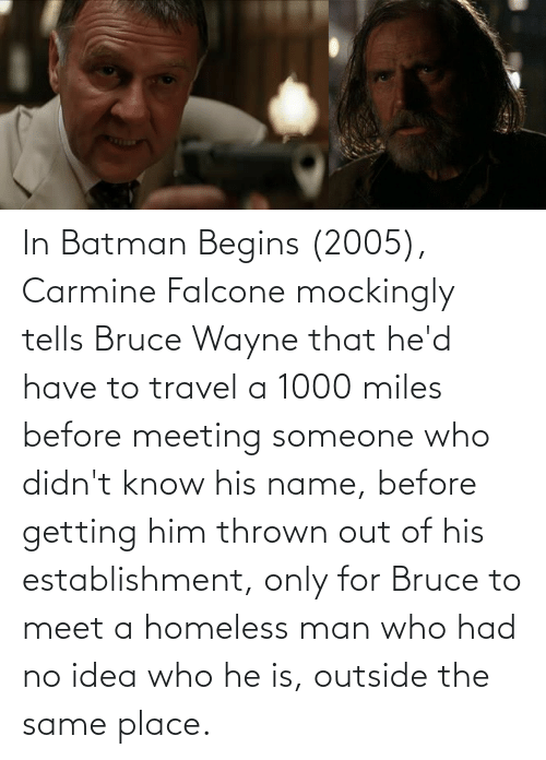 falcone: In Batman Begins (2005), Carmine Falcone mockingly tells Bruce Wayne that he'd have to travel a 1000 miles before meeting someone who didn't know his name, before getting him thrown out of his establishment, only for Bruce to meet a homeless man who had no idea who he is, outside the same place.