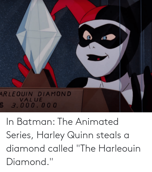 """Animated: In Batman: The Animated Series, Harley Quinn steals a diamond called """"The Harleouin Diamond."""""""