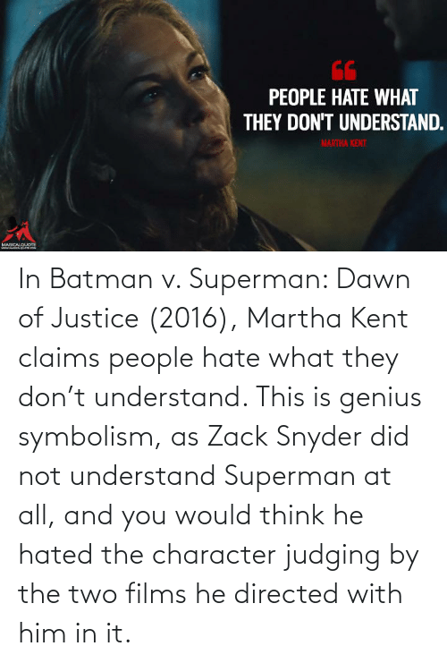 symbolism: In Batman v. Superman: Dawn of Justice (2016), Martha Kent claims people hate what they don't understand. This is genius symbolism, as Zack Snyder did not understand Superman at all, and you would think he hated the character judging by the two films he directed with him in it.