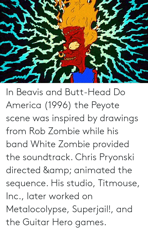 America, Butt, and Head: In Beavis and Butt-Head Do America (1996) the Peyote scene was inspired by drawings from Rob Zombie while his band White Zombie provided the soundtrack. Chris Pryonski directed & animated the sequence. His studio, Titmouse, Inc., later worked on Metalocolypse, Superjail!, and the Guitar Hero games.