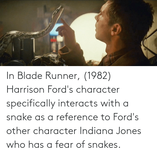 Fords: In Blade Runner, (1982) Harrison Ford's character specifically interacts with a snake as a reference to Ford's other character Indiana Jones who has a fear of snakes.