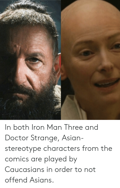 Asian Stereotype: In both Iron Man Three and Doctor Strange, Asian-stereotype characters from the comics are played by Caucasians in order to not offend Asians.