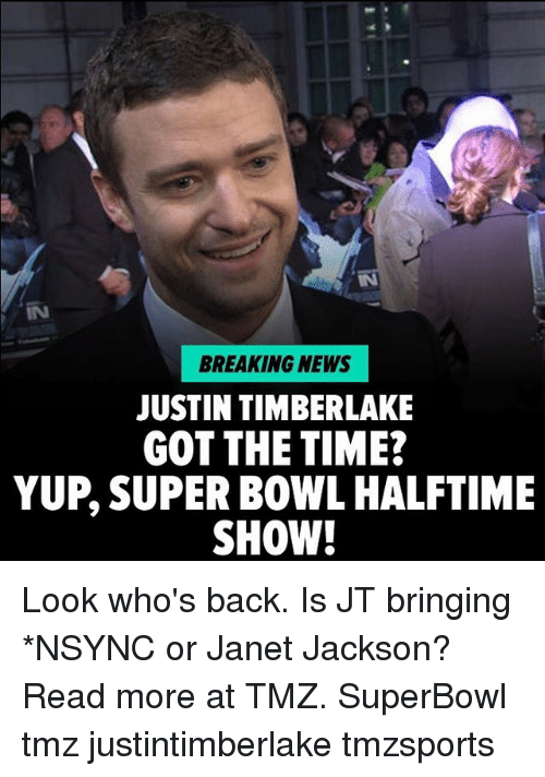 Justin TImberlake, Memes, and News: IN  BREAKING NEWS  JUSTIN TIMBERLAKE  GOT THE TIME?  YUP, SUPER BOWL HALFTIME  SHOW! Look who's back. Is JT bringing *NSYNC or Janet Jackson? Read more at TMZ. SuperBowl tmz justintimberlake tmzsports