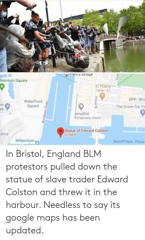 Has Been: In Bristol, England BLM protestors pulled down the statue of slave trader Edward Colston and threw it in the harbour. Needless to say its google maps has been updated.