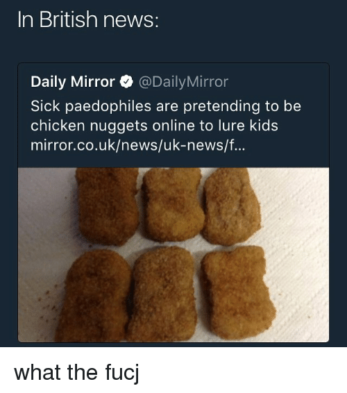 Memes, News, and Chicken: In British news:  Daily Mirror @DailyMirror  Sick paedophiles are pretending to be  chicken nuggets online to lure kids  mirror.co.uk/news/uk-news/f. what the fucj