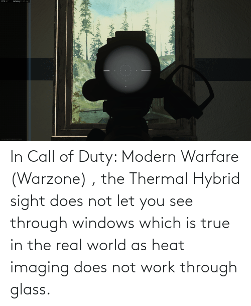 modern warfare: In Call of Duty: Modern Warfare (Warzone) , the Thermal Hybrid sight does not let you see through windows which is true in the real world as heat imaging does not work through glass.