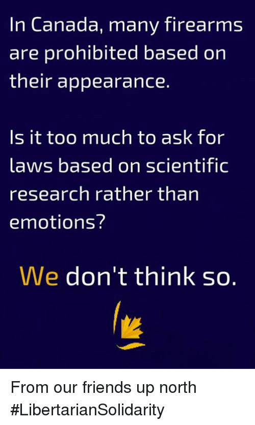 Is It Too Much To Ask: In Canada, many firearms  are prohibited based on  their appearance.  Is it too much to ask for  laws based on scientific  research rather than  emotions?  We don't think so. From our friends up north #LibertarianSolidarity