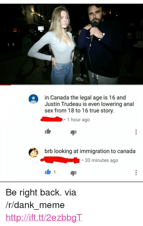 "Anal Sex, Dank, and Meme: in Canada the legal age is 16 and  Justin Trudeau is even lowering anal  sex from 18 to 16 true story.  1 hour ago  brb looking at immigration to canada  33 minutes ago  1 <p>Be right back. via /r/dank_meme <a href=""http://ift.tt/2ezbbgT"">http://ift.tt/2ezbbgT</a></p>"