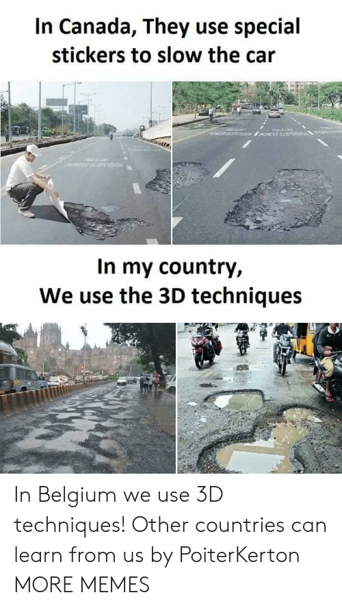 Belgium: In Canada, They use special  stickers to slow the cair  SION  In my country,  We use the 3D techniques In Belgium we use 3D techniques! Other countries can learn from us by PoiterKerton MORE MEMES