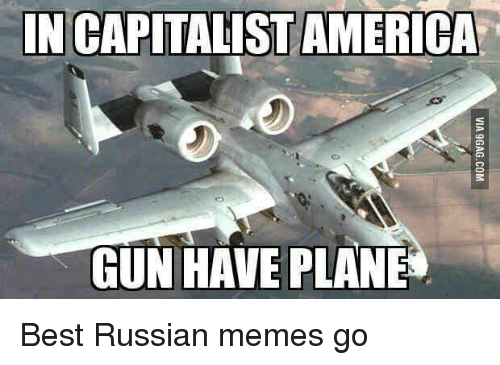 Guns, Military, and Capitalist: IN CAPITALIST AMERICA  GUN HAVE PLANE Best Russian memes go